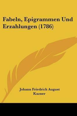 Fabeln, Epigrammen Und Erzahlungen (1786) by Johann Friedrich August Kazner