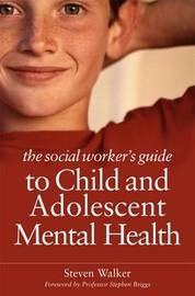 The Social Worker's Guide to Child and Adolescent Mental Health by Steven Walker