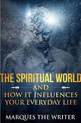 The Spiritual World and How it Influences Your Everyday Life by Marques The Writer