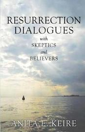 Resurrection Dialogues with Skeptics and Believers by Anita E Keire image