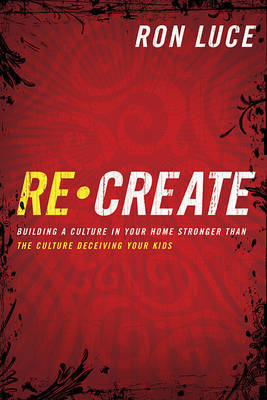 Recreate: Building a Culture in Your Home Stronger Than the Culture Deceiving Your Kids by Ron Luce image