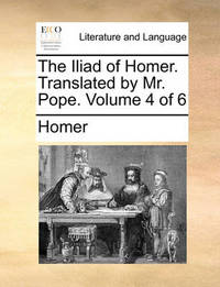 The Iliad of Homer. Translated by Mr. Pope. Volume 4 of 6 by Homer