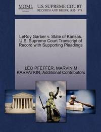 Leroy Garber V. State of Kansas. U.S. Supreme Court Transcript of Record with Supporting Pleadings by Leo Pfeffer