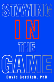 Staying in the Game by David Gottlieb PhD