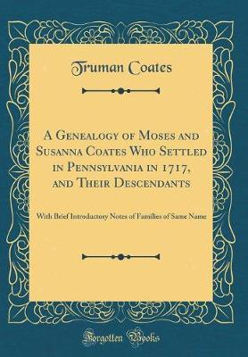 A Genealogy of Moses and Susanna Coates Who Settled in Pennsylvania in 1717, and Their Descendants by Truman Coates