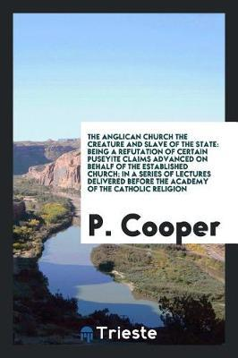 The Anglican Church the Creature and Slave of the State by P. Cooper