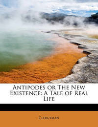 Antipodes or the New Existence: A Tale of Real Life by Clergyman