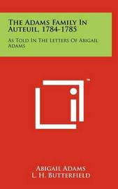 The Adams Family in Auteuil, 1784-1785: As Told in the Letters of Abigail Adams by Abigail Adams