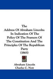 The Address of Abraham Lincoln: In Indication of the Policy of the Framers of the Constitution and the Principles of the Republican Party (1865) by Abraham Lincoln
