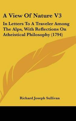 A View of Nature V3: In Letters to a Traveler Among the Alps, with Reflections on Atheistical Philosophy (1794) by Richard Joseph Sullivan image