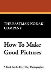 How to Make Good Pictures by Eastman Kodak Company The Eastman Kodak Company image