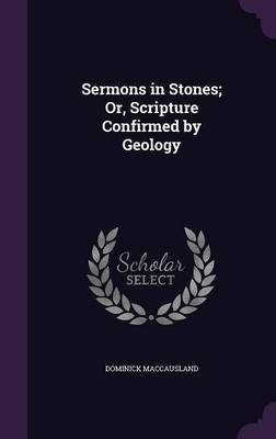 Sermons in Stones; Or, Scripture Confirmed by Geology by Dominick Maccausland