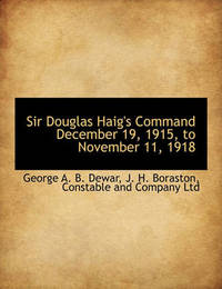 Sir Douglas Haig's Command, December 19, 1915, to November 11, 1918 by George A.B. Dewar