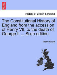 The Constitutional History of England from the Accession of Henry VII. to the Death of George II ... Sixth Edition. by Henry Hallam