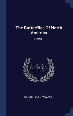 The Butterflies of North America; Volume 1 by William Henry Edwards