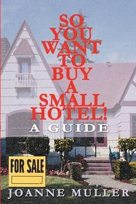 So You Want to Buy a Small Hotel!: A Guide by Joanne Muller