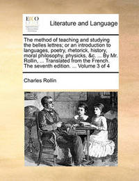 The Method of Teaching and Studying the Belles Lettres; Or an Introduction to Languages, Poetry, Rhetorick, History, Moral Philosophy, Physicks, &C. ... by Mr. Rollin, ... Translated from the French. the Seventh Edition. ... Volume 3 of 4 by Charles Rollin