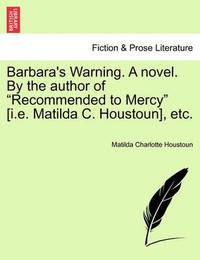 "Barbara's Warning. a Novel. by the Author of ""Recommended to Mercy"" [I.E. Matilda C. Houstoun], Etc. by Matilda Charlotte Houstoun"