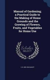 Manual of Gardening; A Practical Guide to the Making of Home Grounds and the Growing of Flowers, Fruits, and Vegetables for Home Use by L H 1858-1954 Bailey