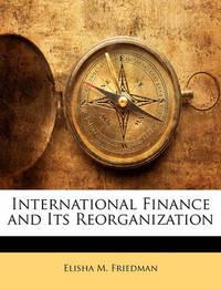International Finance and Its Reorganization by Elisha M Friedman