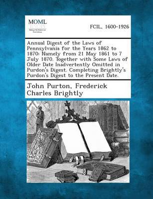 Annual Digest of the Laws of Pennsylvania for the Years 1862 to 1870: Namely from 21 May 1861 to 7 July 1870. Together with Some Laws of Older Date in by John Purton image