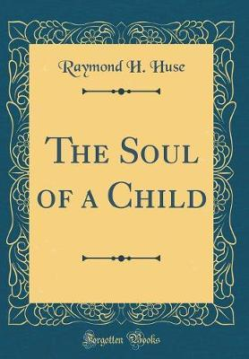 The Soul of a Child (Classic Reprint) by Raymond H Huse