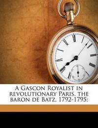 A Gascon Royalist in Revolutionary Paris, the Baron de Batz, 1792-1795; by G Lenotre