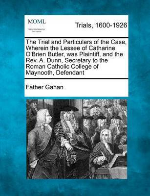The Trial and Particulars of the Case, Wherein the Lessee of Catharine O'Brien Butler, Was Plaintiff, and the Rev. A. Dunn, Secretary to the Roman Catholic College of Maynooth, Defendant by Father Gahan