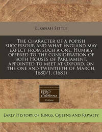 The Character of a Popish Successour and What England May Expect from Such a One. Humbly Offered to the Consideration of Both Houses of Parliament, Appointed to Meet at Oxford, on the One and Twentieth of March, 1680/1. (1681) by Elkanah Settle