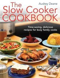 The Slow Cooker Cookbook: Time-Saving Delicious Recipes for Busy Family Cooks by Audrey Deane