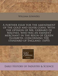 A Further Essay for the Amendment of the Gold and Silver Coins. with the Opinion of Mr. Gerrard de Malynes, Who Was an Eminent Merchant in the Reign of Queen Elizabeth, Concerning the Standard of England. (1695) by William Lowndes