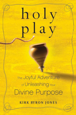 Holy Play: The Joyful Adventure of Unleashing Your Divine Purpose by Kirk Byron Jones image