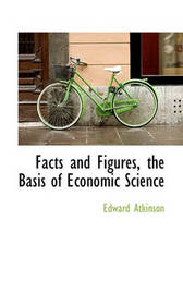 Facts and Figures the Basis of Economic Science by Edward Atkinson