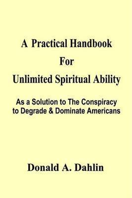 A Practical Handbook for Unlimited Spiritual Ability: as a Solution to the Conspiracy to Degrade & Dominate Americans by Donald A. Dahlin
