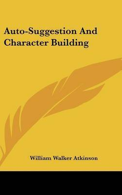 Auto-Suggestion and Character Building by William Walker Atkinson