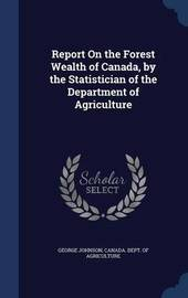 Report on the Forest Wealth of Canada, by the Statistician of the Department of Agriculture by George Johnson