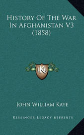 History of the War in Afghanistan V3 (1858) History of the War in Afghanistan V3 (1858) by John William Kaye, Sir