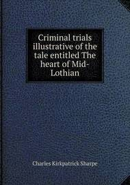 Criminal Trials Illustrative of the Tale Entitled the Heart of Mid-Lothian by Charles Kirkpatrick Sharpe