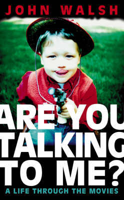 Are You Talking to Me?: A Life Through the Movies by John Walsh