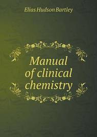 Manual of Clinical Chemistry by Elias Hudson Bartley