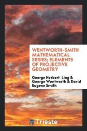 Wentworth-Smith Mathematical Series; Elements of Projective Geometry by George Herbert Ling