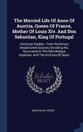 The Married Life of Anne of Austria, Queen of France, Mother of Louis XIV. and Don Sebastian, King of Portugal by Martha W Freer image