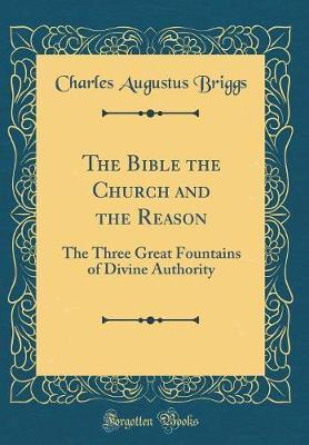 The Bible the Church and the Reason by Charles Augustus Briggs