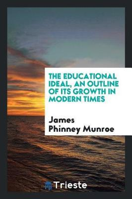 The Educational Ideal, an Outline of Its Growth in Modern Times by James Phinney Munroe image