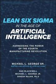 Lean Six Sigma in the Age of Artificial Intelligence: Harnessing the Power of the Fourth Manufacturing Revolution by Dan Blackwell