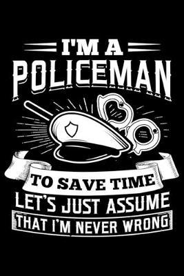 I'm a Policeman To Save Time Let's Just Assume that I'm Never Wrong by Police Publishing