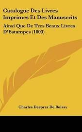 Catalogue Des Livres Imprimes Et Des Manuscrits: Ainsi Que de Tres Beaux Livres D'Estampes (1803) by Charles Desprez De Boissy