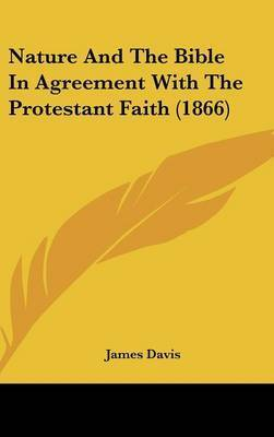 Nature And The Bible In Agreement With The Protestant Faith (1866) by James Davis
