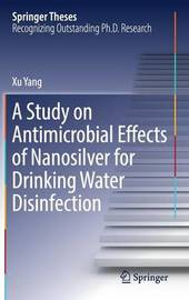 A Study on Antimicrobial Effects of Nanosilver for Drinking Water Disinfection by Xu Yang