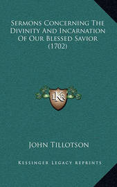 Sermons Concerning the Divinity and Incarnation of Our Blessed Savior (1702) by John Tillotson